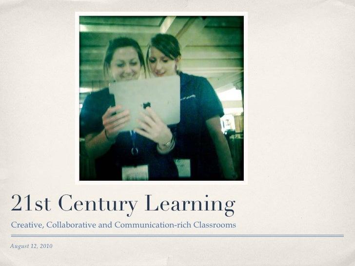 21st Century Learning <ul><li>Creative, Collaborative and Communication-rich Classrooms </li></ul>August 12, 2010