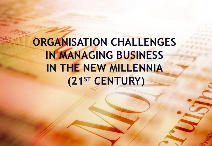 ORGANISATION CHALLENGES  IN MANAGING BUSINESS  IN THE NEW MILLENNIA  (21 ST  CENTURY)