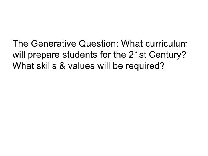 <ul><li>The Generative Question: What curriculum will prepare students for the 21st Century? What skills & values will be ...
