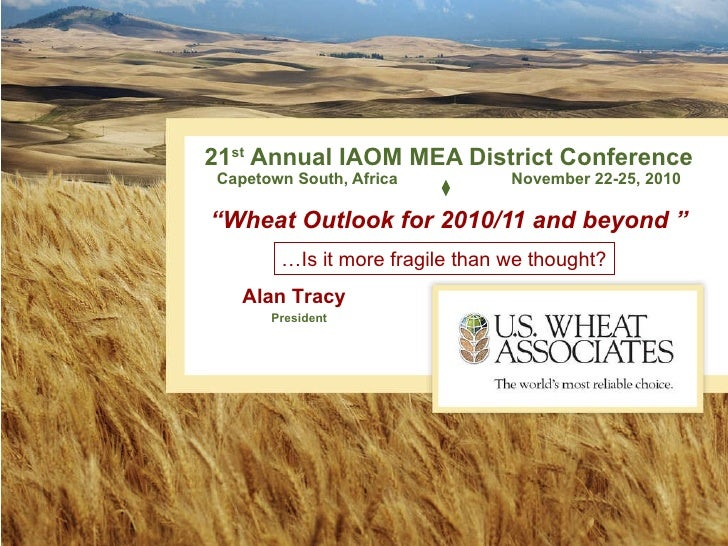 "21 st  Annual IAOM MEA District Conference Capetown South, Africa   November 22-25, 2010 ""Wheat Outlook for 2010/11 and be..."