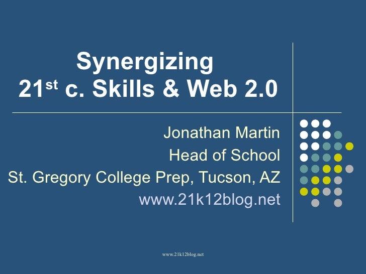 Synergizing  21 st  c. Skills & Web 2.0 Jonathan Martin Head of School St. Gregory College Prep, Tucson, AZ www.21k12blog....