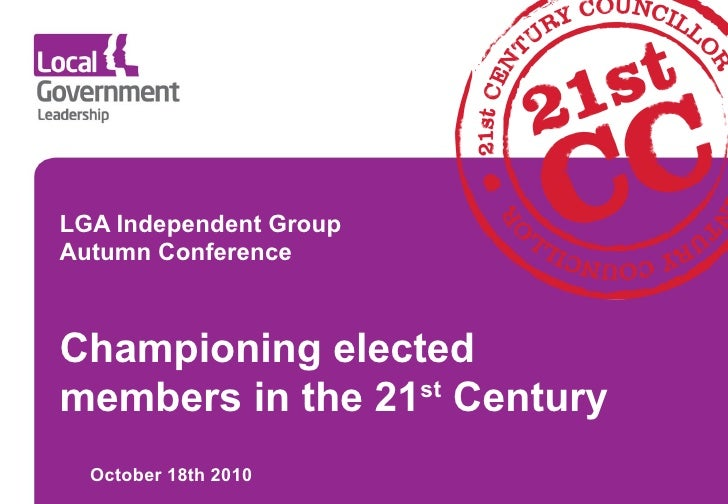 LGA Independent Group Autumn Conference October 18th 2010 Championing elected members in the 21 st  Century