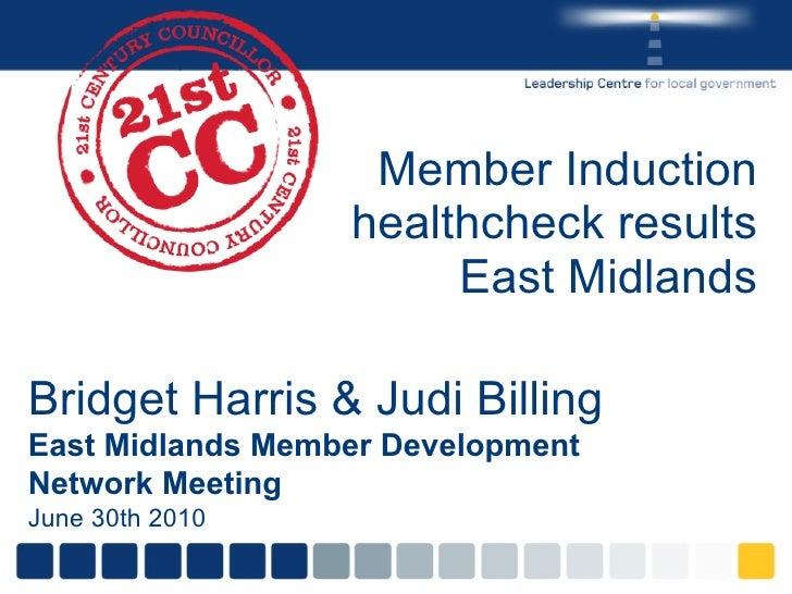 Member Induction healthcheck results East Midlands Bridget Harris & Judi Billing East Midlands Member Development Network ...