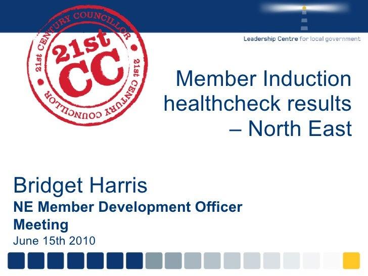 Member Induction healthcheck results – North East Bridget Harris NE Member Development Officer Meeting June 15th 2010
