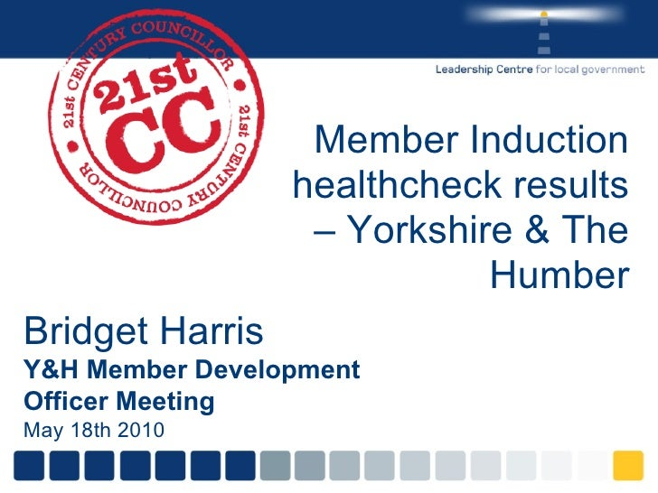 Member Induction healthcheck results – Yorkshire & The Humber Bridget Harris Y&H Member Development Officer Meeting May 18...