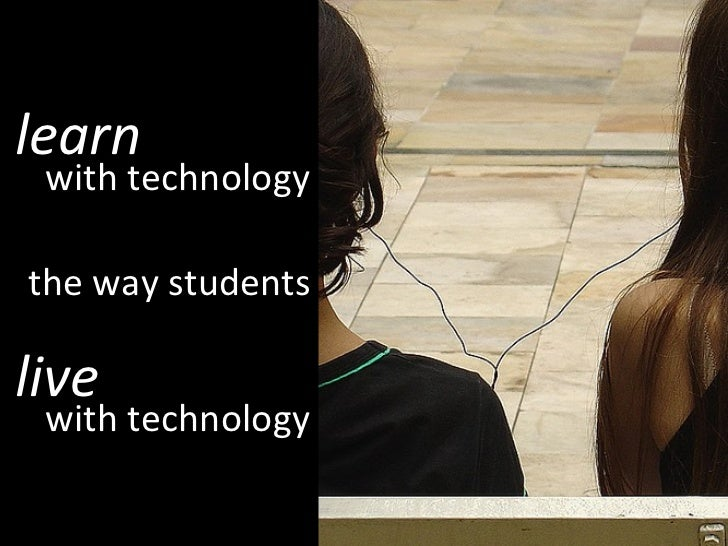 learn with technology the way students live with technology