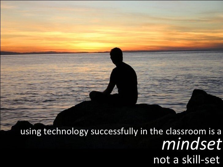 using technology successfully in the classroom is a mindset not a skill-set