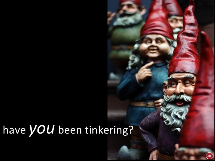 have  you  been tinkering?