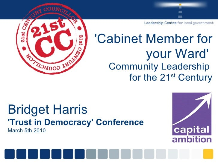 'Cabinet Member for your Ward'  Community Leadership  for the 21 st  Century Bridget Harris 'Trust in Democracy' Conferenc...