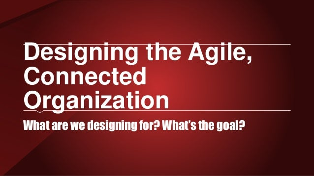 Designing the Agile, Connected Organization What are we designing for? What's the goal?