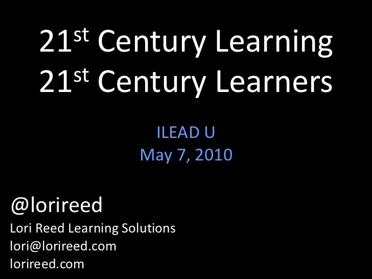 21st Century Learning21st Century Learners<br />ILEAD U<br />May 7, 2010<br />@lorireed<br />Lori Reed Learning Solutions<...