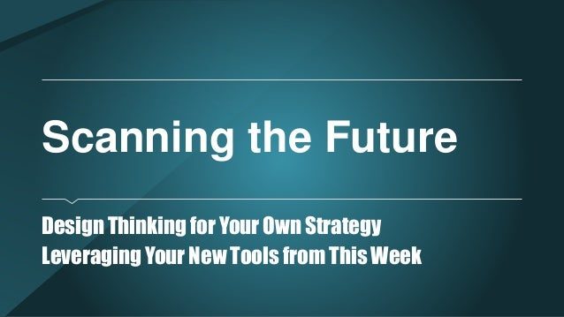 Scanning the Future Design Thinking for Your Own Strategy Leveraging Your New Tools from This Week