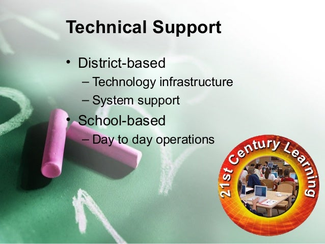 Technical Support  • District-based  – Technology infrastructure  – System support  • School-based  – Day to day operation...