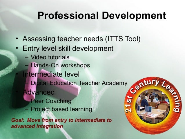 Professional Development  • Assessing teacher needs (ITTS Tool)  • Entry level skill development  – Video tutorials  – Han...