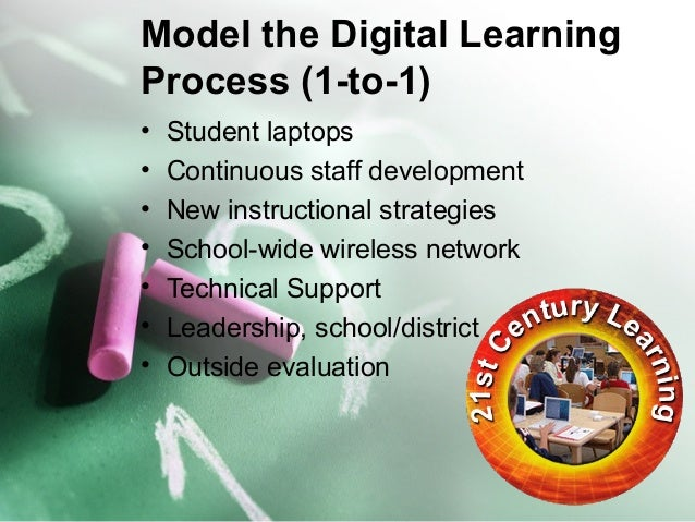 Model the Digital Learning  Process (1-to-1)  • Student laptops  • Continuous staff development  • New instructional strat...