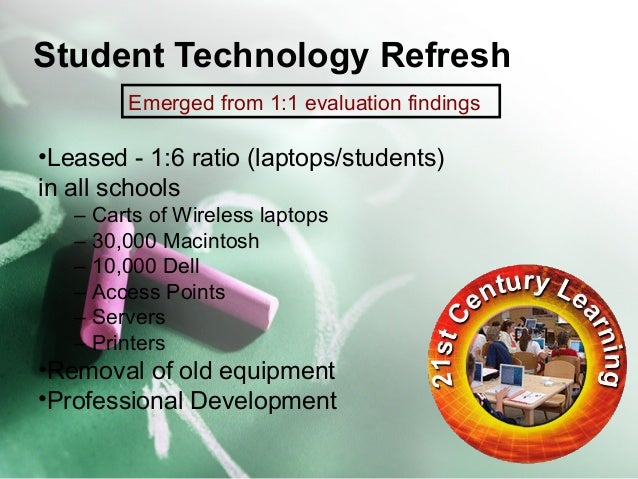 Student Technology Refresh  Emerged from 1:1 evaluation findings  •Leased - 1:6 ratio (laptops/students)  in all schools  ...