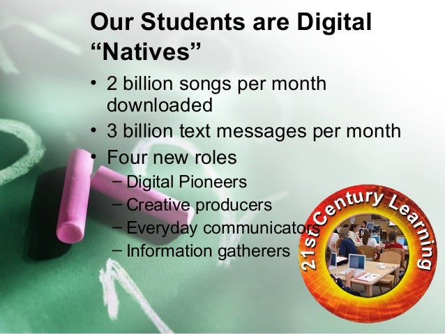 """Our Students are Digital  """"Natives""""  • 2 billion songs per month  downloaded  • 3 billion text messages per month  • Four ..."""