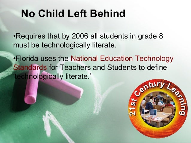 No Child Left Behind  •Requires that by 2006 all students in grade 8  must be technologically literate.  •Florida uses the...