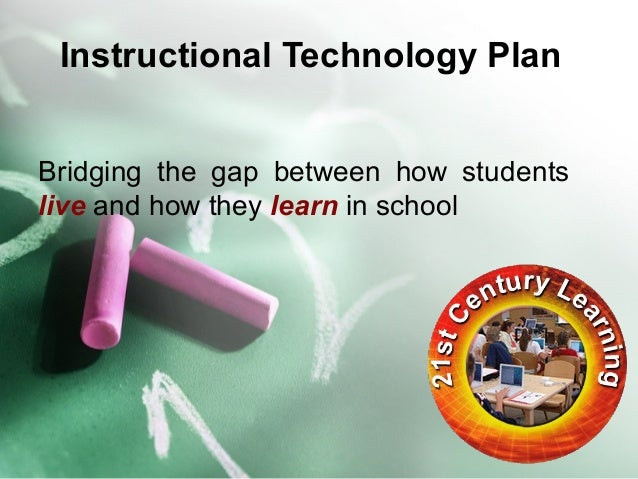 Instructional Technology Plan  Bridging the gap between how students  live and how they learn in school