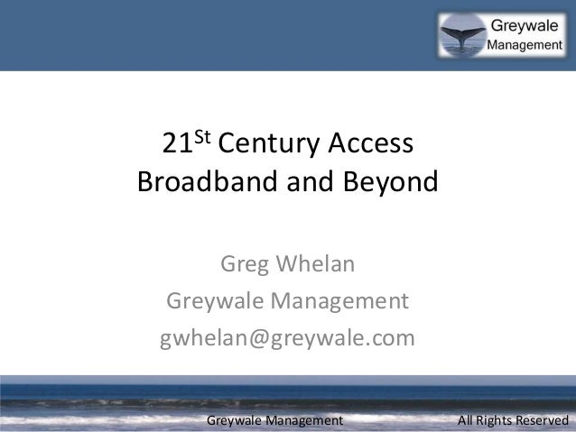 Greywale Management 21St Century Access Broadband and Beyond Greg Whelan Greywale Management gwhelan@greywale.com All Righ...