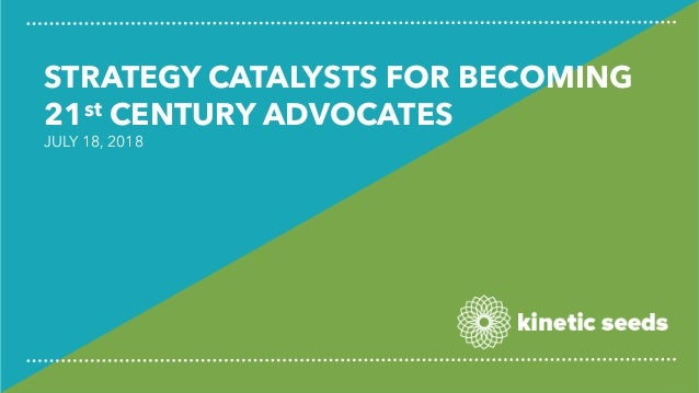 STRATEGY CATALYSTS FOR BECOMING 21st CENTURY ADVOCATES JULY 18, 2018