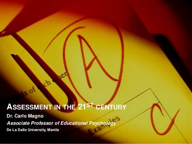ASSESSMENT IN THE 21ST CENTURY Dr. Carlo Magno Associate Professor of Educational Psychology De La Salle University, Manila