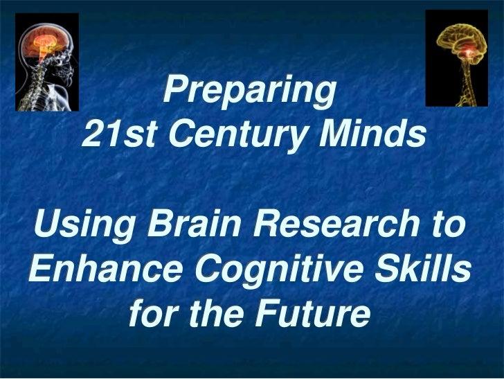 Preparing  21st Century MindsUsing Brain Research toEnhance Cognitive Skills     for the Future
