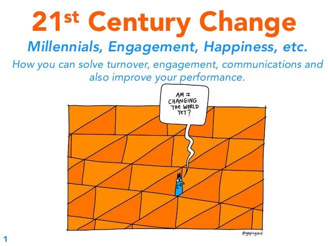 21st Century Change Millennials, Engagement, Happiness, etc. How you can solve turnover, engagement, communications and al...