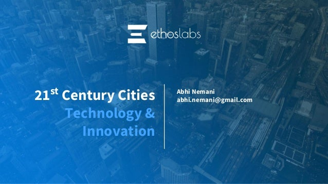 21st Century Cities Technology & Innovation Abhi Nemani abhi.nemani@gmail.com