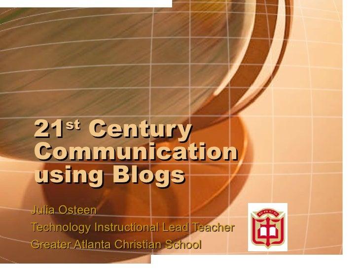 21 st  Century Communication using Blogs Julia Osteen Technology Instructional Lead Teacher Greater Atlanta Christian School
