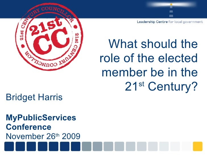 What should the role of the elected member be in the 21 st  Century? Bridget Harris MyPublicServices Conference  November ...