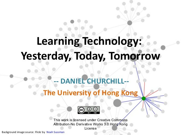 -- DANIEL CHURCHILL-- The University of Hong Kong  Learning Technology:  Yesterday, Today, Tomorrow Background image sour...