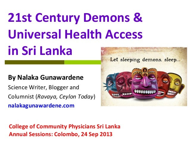 21st Century Demons & Universal Health Access in Sri Lanka By Nalaka Gunawardene Science Writer, Blogger and Columnist (Ra...