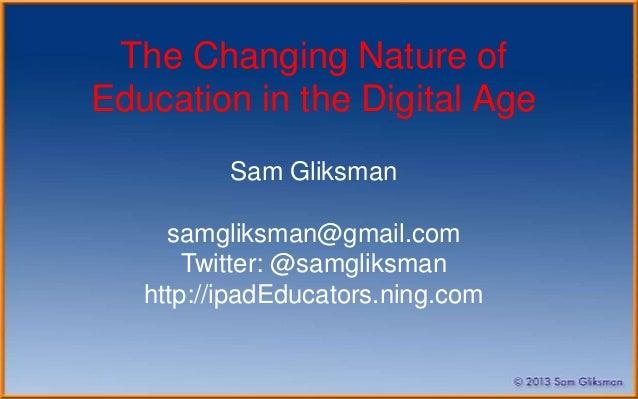The Changing Nature ofEducation in the Digital Age          Sam Gliksman     samgliksman@gmail.com       Twitter: @samglik...