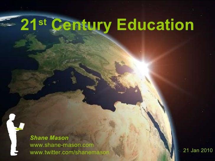 21 st  Century Education Shane Mason www.shane-mason.com www.twitter.com/shanemason 21 Jan 2010