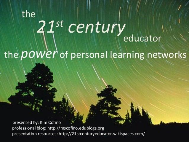 the 21st centuryeducator presented by: Kim Cofino professional blog: http://mscofino.edublogs.org presentation resources: ...