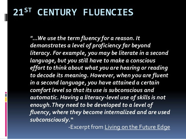 """21ST CENTURY FLUENCIES""""...We use the term fluency for a reason. Itdemonstrates a level of proficiency far beyondliteracy. ..."""