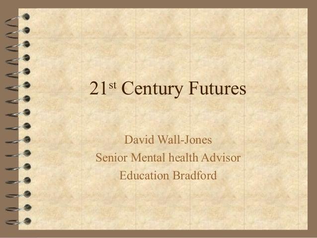 21st Century Futures David Wall-Jones Senior Mental health Advisor Education Bradford