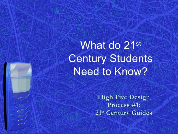 High Five Design  Process #1:  21 st  Century Guides What do 21 st  Century Students Need to Know?