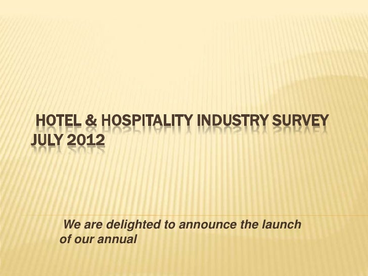 HOTEL & HOSPITALITY INDUSTRY SURVEYJULY 2012   We are delighted to announce the launch   of our annual