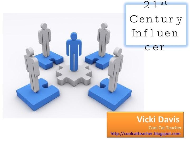 21 st  Century Influencer Vicki Davis  Cool Cat Teacher http://coolcatteacher.blogspot.com