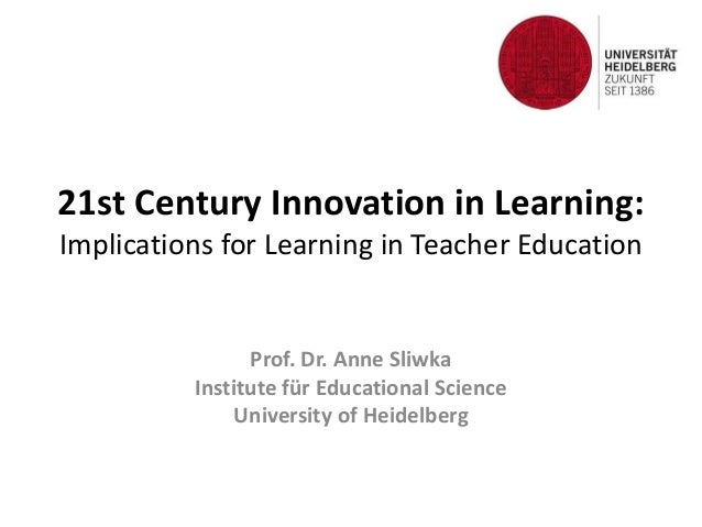 21st Century Innovation in Learning:  Implications for Learning in Teacher Education  Prof. Dr. Anne Sliwka  Institute für...