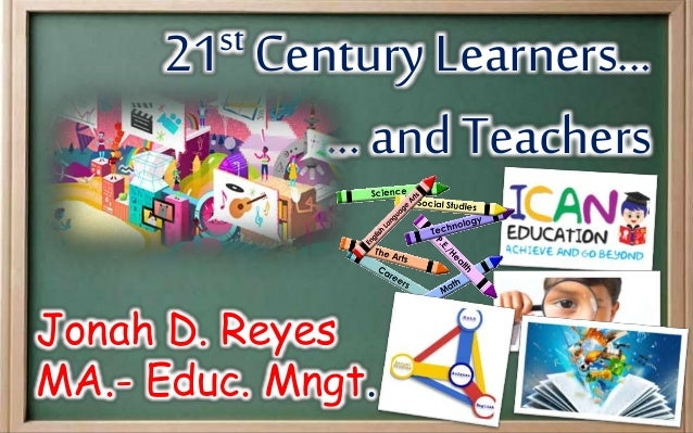 21st Century Learners... ...and Teachers Jonah D. Reyes MA.- Educ. Mngt.