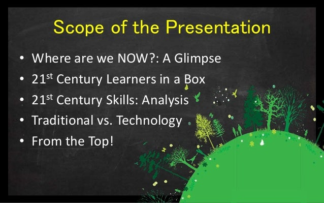 Scope of the Presentation • Where are we NOW?: A Glimpse • 21st Century Learners in a Box • 21st Century Skills: Analysis ...