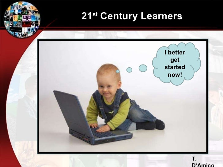 21 st  Century Learners I better get started now! T. D'Amico