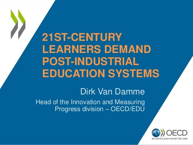 21ST-CENTURY  LEARNERS DEMAND  POST-INDUSTRIAL  EDUCATION SYSTEMS              Dirk Van DammeHead of the Innovation and Me...