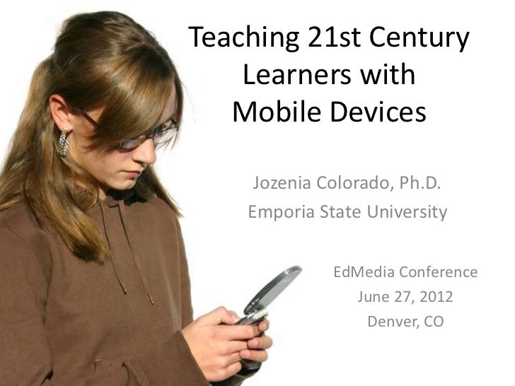 Teaching 21st Century    Learners with   Mobile Devices     Jozenia Colorado, Ph.D.    Emporia State University           ...
