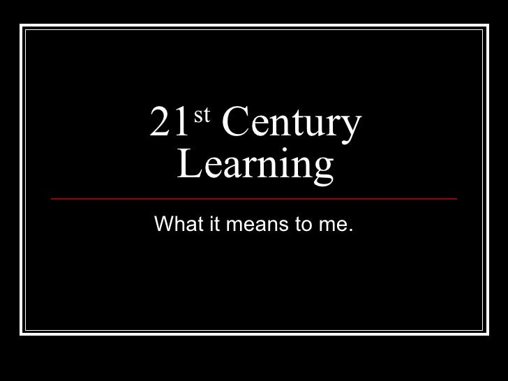 21 st  Century Learning What it means to me.