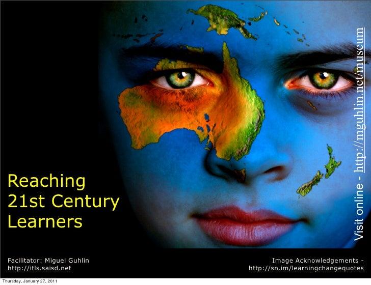 Visit online - http://mguhlin.net/museum  Reaching  21st Century  Learners  Facilitator: Miguel Guhlin          Image Ackn...