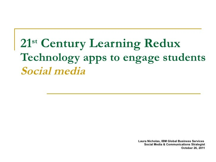 21 st  Century Learning Redux  Technology apps to engage students Social media Laura Nicholas, IBM Global Business Service...